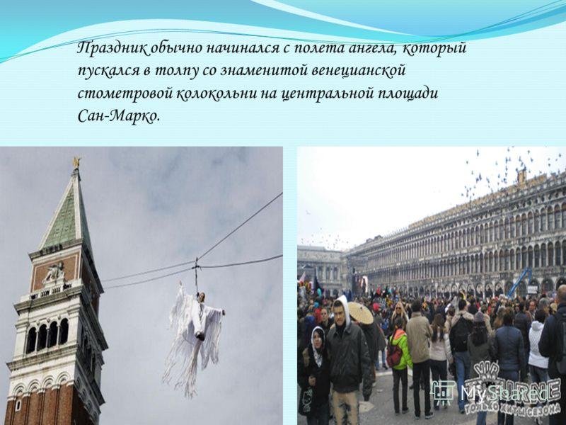 Праздник обычно начинался с полета ангела, который пускался в толпу со знаменитой венецианской стометровой колокольни на центральной площади Сан-Марко.