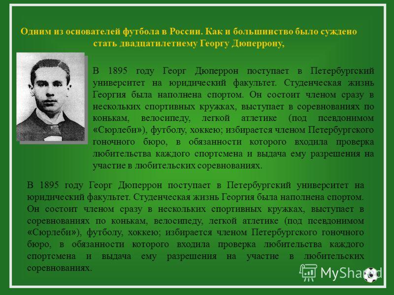 Одним из основателей футбола в России. Как и большинство было суждено стать двадцатилетнему Георгу Дюперрону, В 1895 году Георг Дюперрон поступает в Петербургский университет на юридический факультет. Студенческая жизнь Георгия была наполнена спортом