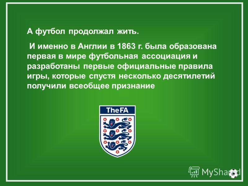 А футбол продолжал жить. И именно в Англии в 1863 г. была образована первая в мире футбольная ассоциация и разработаны первые официальные правила игры, которые спустя несколько десятилетий получили всеобщее признание