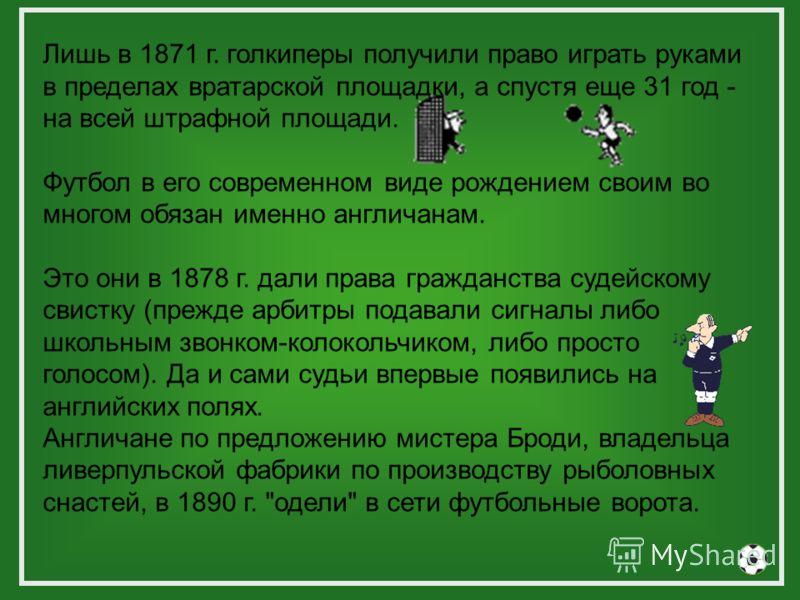 Лишь в 1871 г. голкиперы получили право играть руками в пределах вратарской площадки, а спустя еще 31 год - на всей штрафной площади. Футбол в его современном виде рождением своим во многом обязан именно англичанам. Это они в 1878 г. дали права гражд