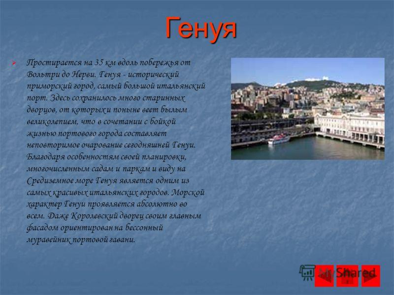 Генуя Простирается на 35 км вдоль побережья от Вольтри до Нерви. Генуя - исторический приморский город, самый большой итальянский порт. Здесь сохранилось много старинных дворцов, от которых и поныне веет былым великолепием, что в сочетании с бойкой ж
