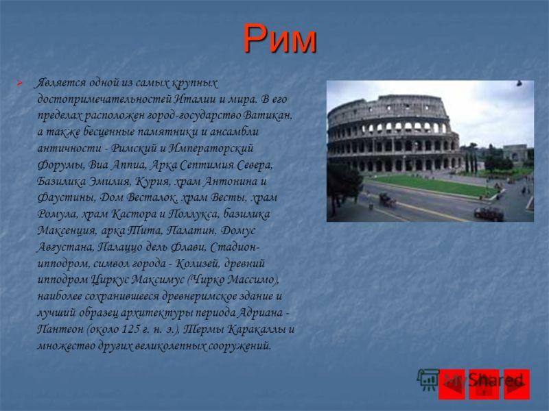 Рим Является одной из самых крупных достопримечательностей Италии и мира. В его пределах расположен город-государство Ватикан, а также бесценные памятники и ансамбли античности - Римский и Императорский Форумы, Виа Аппиа, Арка Септимия Севера, Базили