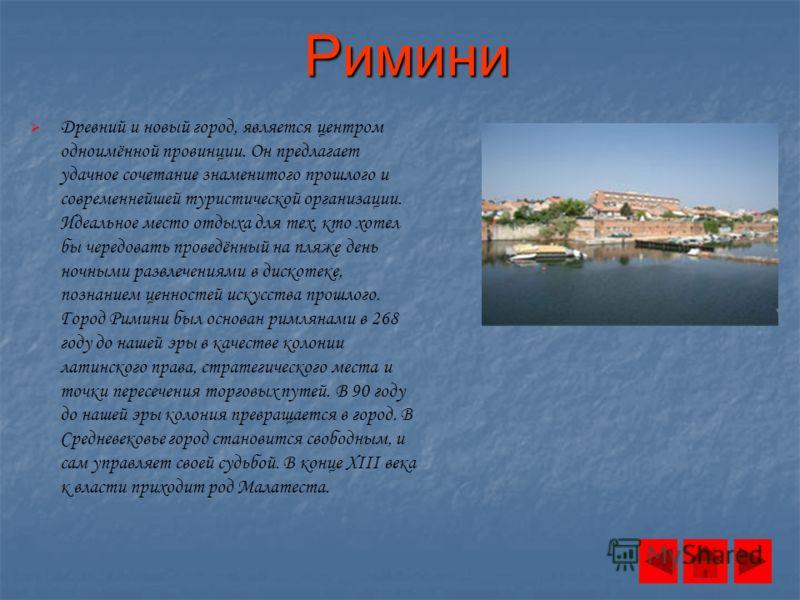 Римини Древний и новый город, является центром одноимённой провинции. Он предлагает удачное сочетание знаменитого прошлого и современнейшей туристической организации. Идеальное место отдыха для тех, кто хотел бы чередовать проведённый на пляже день н