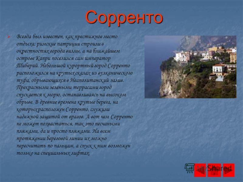 Сорренто Всегда был известен, как престижное место отдыха: римские патриции строили в окрестностях города виллы, а на ближайшем острове Капри поселился сам император Тиберий. Небольшой курортный город Сорренто расположился на крутых скалах из вулкани
