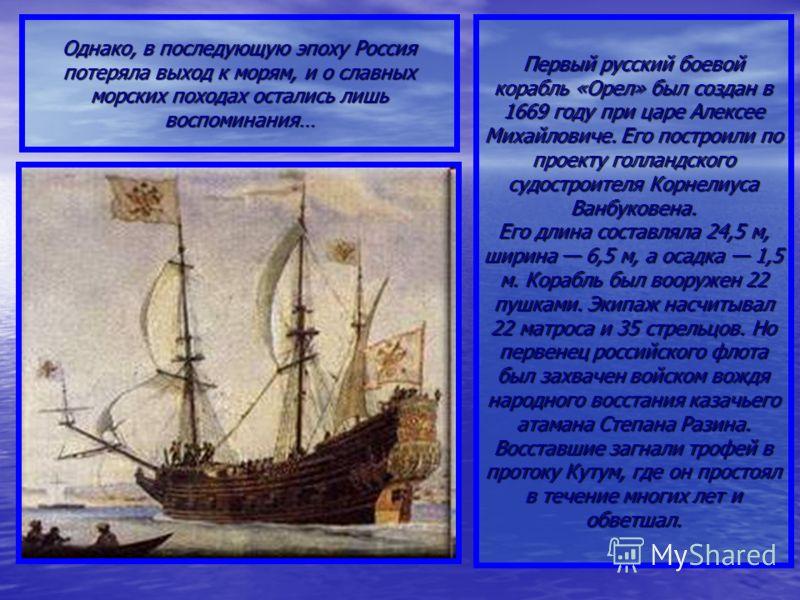 Первый русский боевой корабль «Орел» был создан в 1669 году при царе Алексее Михайловиче. Его построили по проекту голландского судостроителя Корнелиуса Ванбуковена. Его длина составляла 24,5 м, ширина 6,5 м, а осадка 1,5 м. Корабль был вооружен 22 п