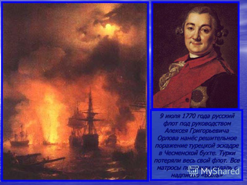 9 июля 1770 года русский флот под руководством Алексея Григорьевича Орлова нанёс решительное поражение турецкой эскадре в Чесменской бухте. Турки потеряли весь свой флот. Все матросы получили медаль с надписью «Былъ»