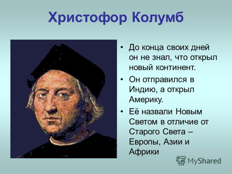Христофор Колумб До конца своих дней он не знал, что открыл новый континент. Он отправился в Индию, а открыл Америку. Её назвали Новым Светом в отличие от Старого Света – Европы, Азии и Африки