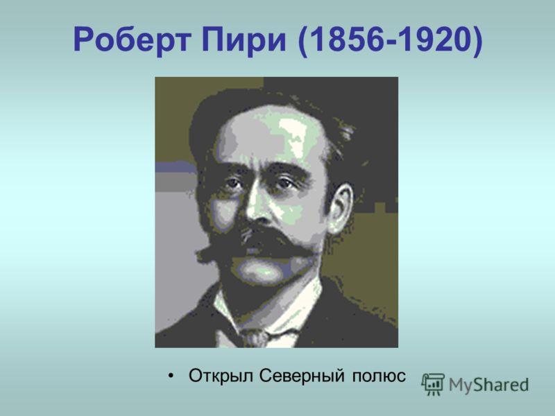 Роберт Пири (1856-1920) Открыл Северный полюс