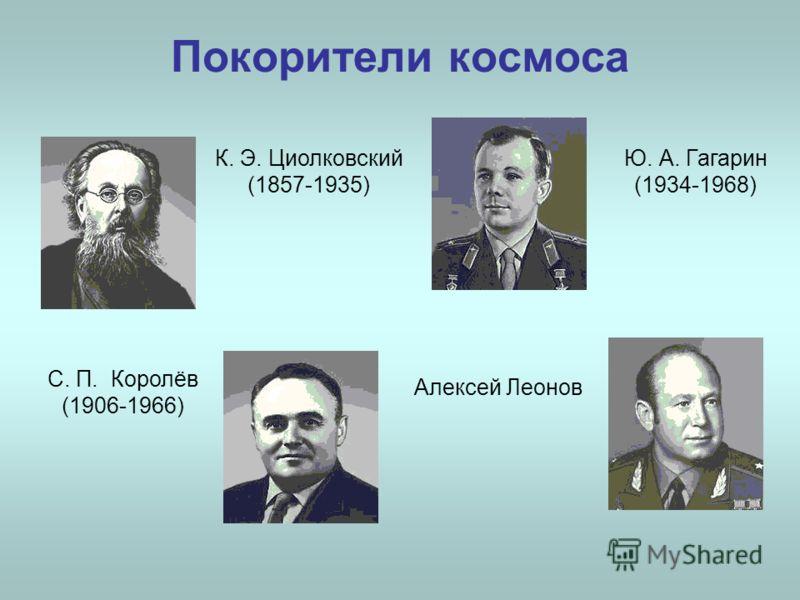 Покорители космоса К. Э. Циолковский (1857-1935) С. П. Королёв (1906-1966) Ю. А. Гагарин (1934-1968) Алексей Леонов