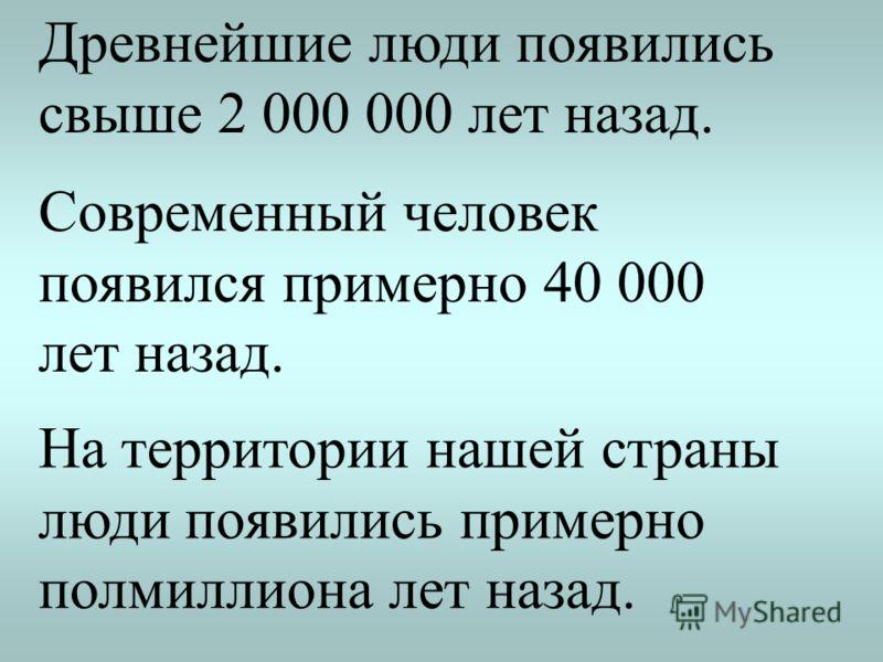 Древнейшие люди появились свыше 2 000 000 лет назад. Современный человек появился примерно 40 000 лет назад. На территории нашей страны люди появились примерно полмиллиона лет назад.