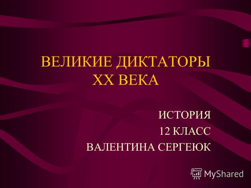 ВЕЛИКИЕ ДИКТАТОРЫ ХХ ВЕКА ИСТОРИЯ 12 КЛАСС ВАЛЕНТИНА СЕРГЕЮК