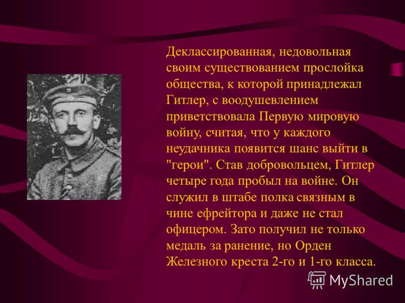 Деклассированная, недовольная своим существованием прослойка общества, к которой принадлежал Гитлер, с воодушевлением приветствовала Первую мировую войну, считая, что у каждого неудачника появится шанс выйти в