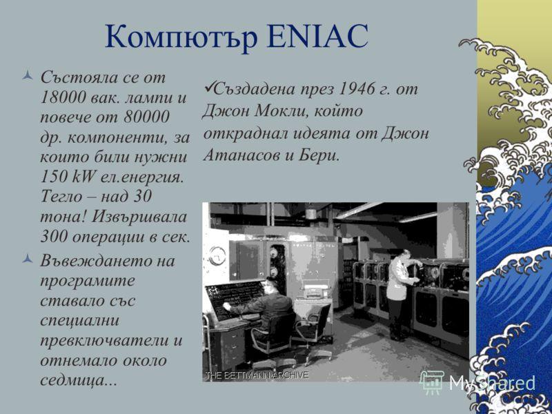 Компютър ENIAC Състояла се от 18000 вак. лампи и повече от 80000 др. компоненти, за които били нужни 150 kW ел.енергия. Тегло – над 30 тона! Извършвала 300 операции в сек. Въвеждането на програмите ставало със специални превключватели и отнемало окол