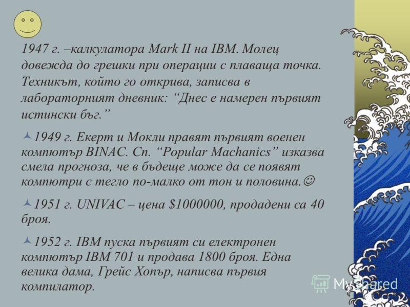1947 г. –калкулатора Mark II на IBM. Молец довежда до грешки при операции с плаваща точка. Техникът, който го открива, записва в лабораторният дневник: Днес е намерен първият истински бъг. 1949 г. Екерт и Мокли правят първият военен компютър BINAC. С