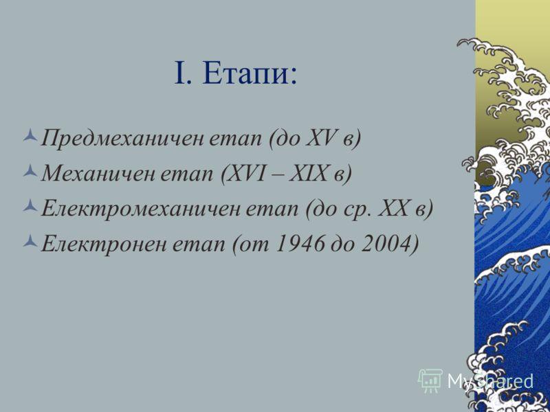 І. Етапи: Предмеханичен етап (до ХV в) Механичен етап (ХVІ – ХІХ в) Електромеханичен етап (до ср. ХX в) Електронен етап (от 1946 до 2004)