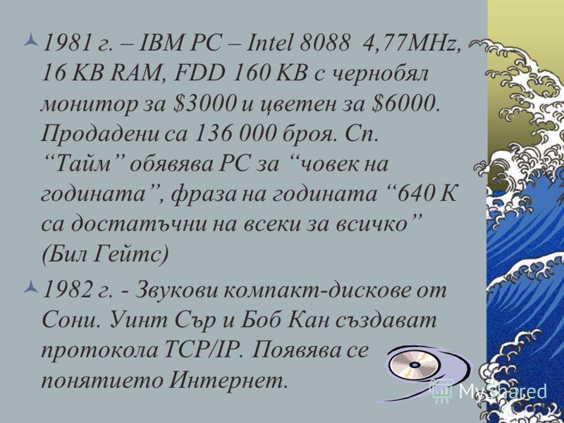 1981 г. – IBM PC – Intel 8088 4,77MHz, 16 KB RAM, FDD 160 KB с чернобял монитор за $3000 и цветен за $6000. Продадени са 136 000 броя. Сп. Тайм обявява РС за човек на годината, фраза на годината 640 К са достатъчни на всеки за всичко (Бил Гейтс) 1982