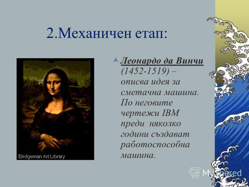 2.Механичен етап: Леонардо да Винчи (1452-1519) – описва идея за сметачна машина. По неговите чертежи IBM преди няколко години създават работоспособна машина.