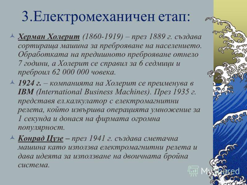 3.Електромеханичен етап: Херман Холерит (1860-1919) – през 1889 г. създава сортираща машина за преброяване на населението. Обработката на предишното преброяване отнело 7 години, а Холерит се справил за 6 седмици и преброил 62 000 000 човека. 1924 г.