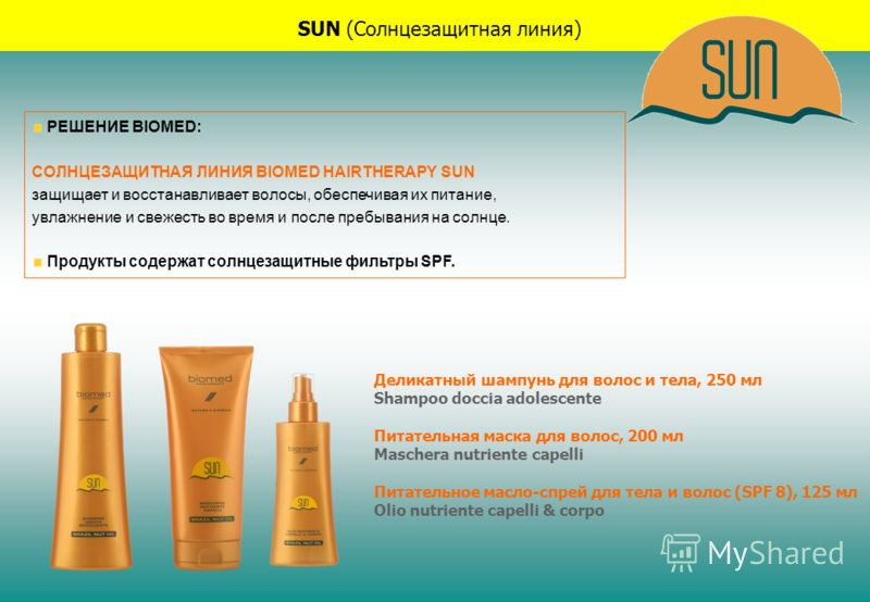 SUN (Солнцезащитная линия) РЕШЕНИЕ BIOMED: СОЛНЦЕЗАЩИТНАЯ ЛИНИЯ BIOMED HAIRTHERAPY SUN защищает и восстанавливает волосы, обеспечивая их питание, увлажнение и свежесть во время и после пребывания на солнце. Продукты содержат солнцезащитные фильтры SP