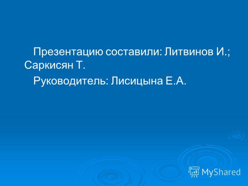 Презентацию составили: Литвинов И.; Саркисян Т. Руководитель: Лисицына Е.А.