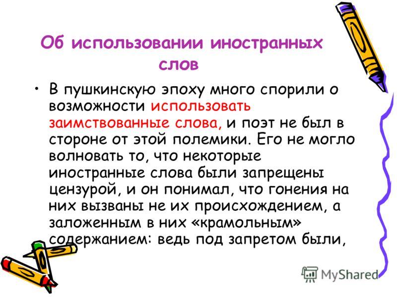Об использовании иностранных слов В пушкинскую эпоху много спорили о возможности использовать заимствованные слова, и поэт не был в стороне от этой полемики. Его не могло волновать то, что некоторые иностранные слова были запрещены цензурой, и он пон