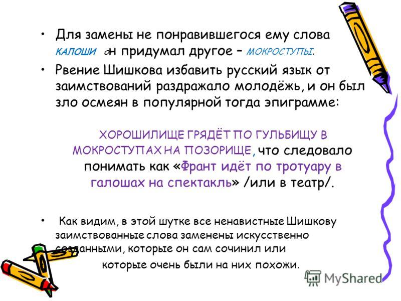 Для замены не понравившегося ему слова КАЛОШИ о н придумал другое – МОКРОСТУПЫ. Рвение Шишкова избавить русский язык от заимствований раздражало молодёжь, и он был зло осмеян в популярной тогда эпиграмме: ХОРОШИЛИЩЕ ГРЯДЁТ ПО ГУЛЬБИЩУ В МОКРОСТУПАХ Н