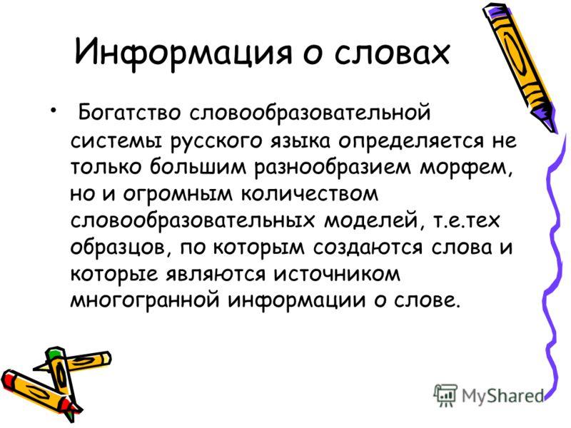 Информация о словах Богатство словообразовательной системы русского языка определяется не только большим разнообразием морфем, но и огромным количеством словообразовательных моделей, т.е.тех образцов, по которым создаются слова и которые являются ист