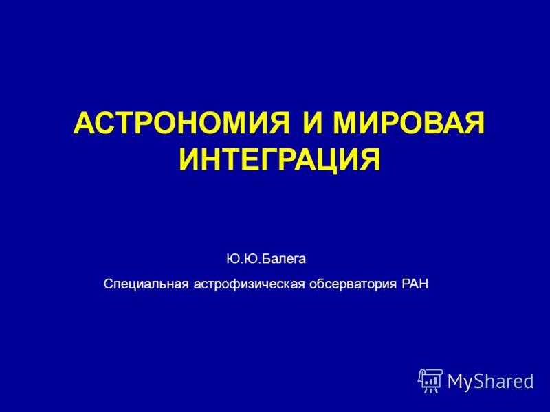 АСТРОНОМИЯ И МИРОВАЯ ИНТЕГРАЦИЯ Ю.Ю.Балега Специальная астрофизическая обсерватория РАН