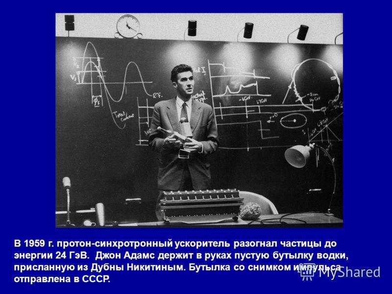 В 1959 г. протон-синхротронный ускоритель разогнал частицы до энергии 24 ГэВ. Джон Адамс держит в руках пустую бутылку водки, присланную из Дубны Никитиным. Бутылка со снимком импульса отправлена в СССР.