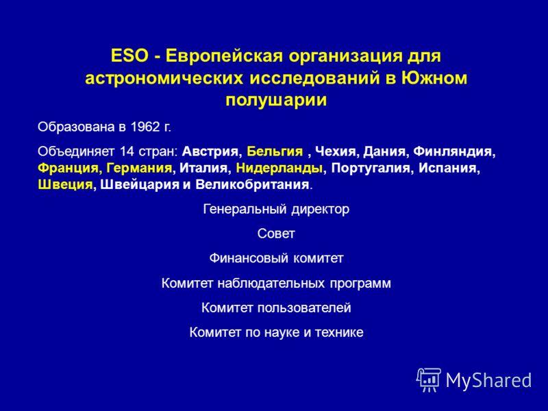 ESO - Европейская организация для астрономических исследований в Южном полушарии Образована в 1962 г. Объединяет 14 стран: Австрия, Бельгия, Чехия, Дания, Финляндия, Франция, Германия, Италия, Нидерланды, Португалия, Испания, Швеция, Швейцария и Вели