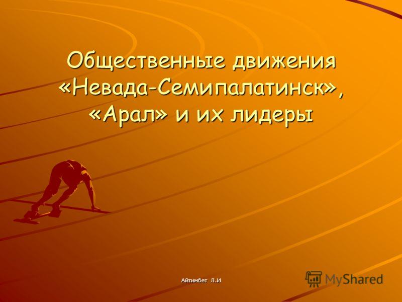 Общественные движения «Невада-Семипалатинск», «Арал» и их лидеры Айтимбет Л.И