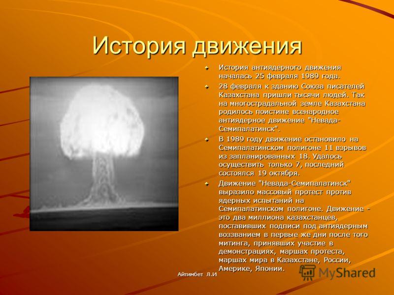 История движения История антиядерного движения началась 25 февраля 1989 года. 28 февраля к зданию Союза писателей Казахстана пришли тысячи людей. Так на многострадальной земле Казахстана родилось поистине всенародное антиядерное движение