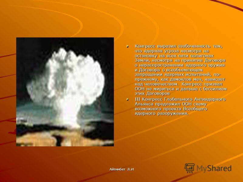 Конгресс выразил озабоченность тем, что ядерная угроза несмотря на остановку на всех пяти полигонах Земли, несмотря на принятие Договора о нераспространении ядерного оружия и Договора о всеобъемлющем запрещении ядерных испытаний, по- прежнему, как да