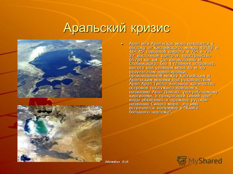 Аральский кризис Арал или Аральское море находится к востоку от Каспийского, между 43°43' и 46° 45' северной широты и 76° и 79° 27' восточной долготы, пространство 65781 кв. км. (по вычислению И. Стебницкого, без 4 главных островов), высота над уровн