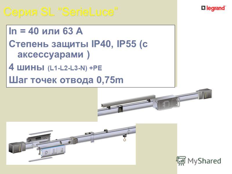 Серия SL SerieLuce In = 40 или 63 A Степень защиты IP40, IP55 (с аксессуарами ) 4 шины (L1-L2-L3-N) +PE Шаг точек отвода 0,75m