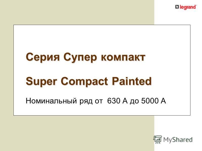 Серия Супер компакт Super Compact Painted Номинальный ряд от 630 А до 5000 A