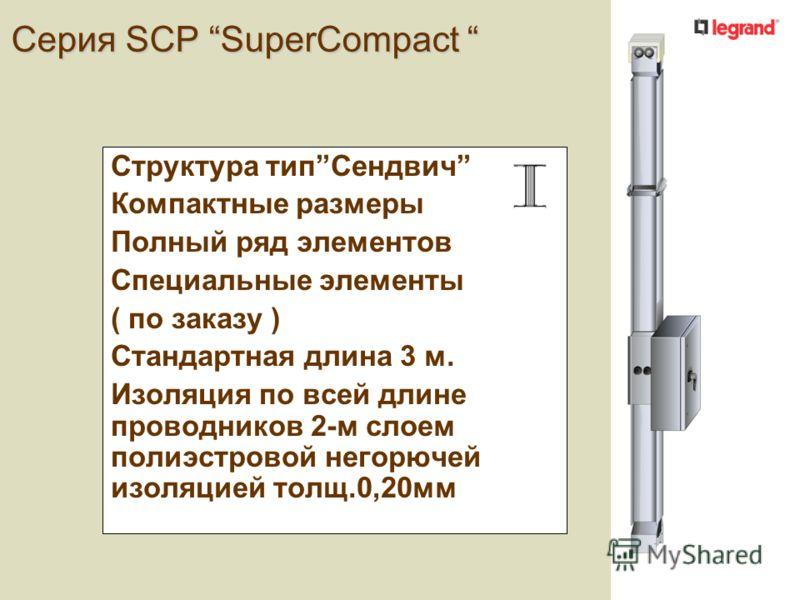 Серия SCР SuperCompact Серия SCР SuperCompact Структура типСендвич Компактные размеры Полный ряд элементов Специальные элементы ( по заказу ) Стандартная длина 3 м. Изоляция по всей длине проводников 2-м слоем полиэстровой негорючей изоляцией толщ.0,