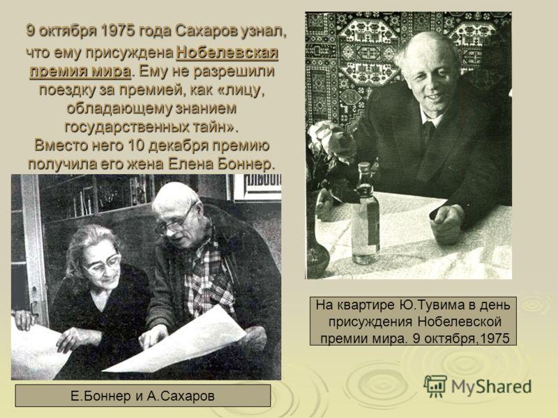 9 октября 1975 года Сахаров узнал, что ему присуждена Нобелевская премия мира. Ему не разрешили поездку за премией, как «лицу, обладающему знанием государственных тайн». Вместо него 10 декабря премию получила его жена Елена Боннер. 9 октября 1975 год