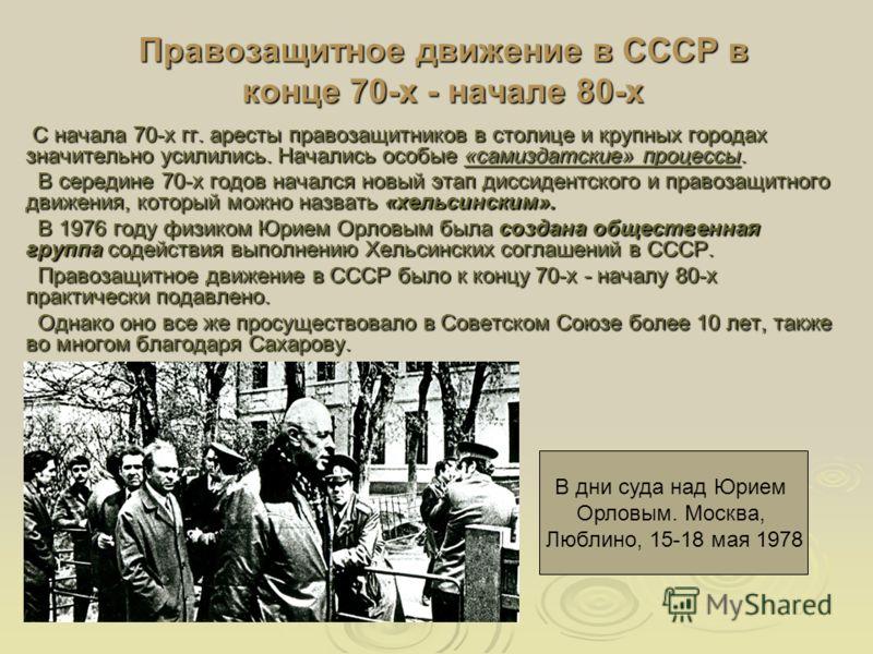 Правозащитное движение в СССР в конце 70-х - начале 80-х С начала 70-х гг. аресты правозащитников в столице и крупных городах значительно усилились. Начались особые «самиздатские» процессы. С начала 70-х гг. аресты правозащитников в столице и крупных