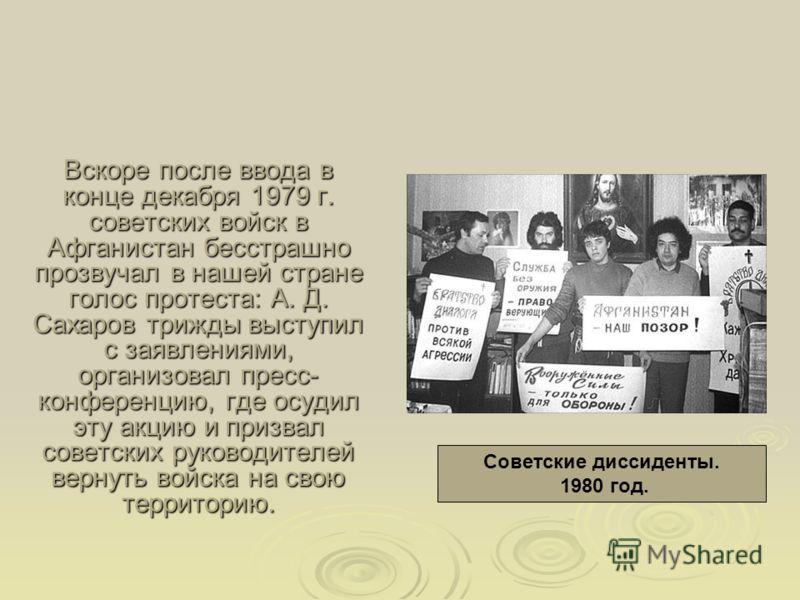 Вскоре после ввода в конце декабря 1979 г. советских войск в Афганистан бесстрашно прозвучал в нашей стране голос протеста: А. Д. Сахаров трижды выступил с заявлениями, организовал пресс- конференцию, где осудил эту акцию и призвал советских руководи
