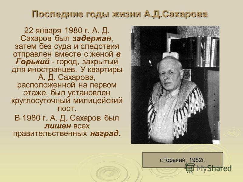 Последние годы жизни А.Д.Сахарова 22 января 1980 г. А. Д. Сахаров был задержан, затем без суда и следствия отправлен вместе с женой в Горький - город, закрытый для иностранцев. У квартиры А. Д. Сахарова, расположенной на первом этаже, был установлен