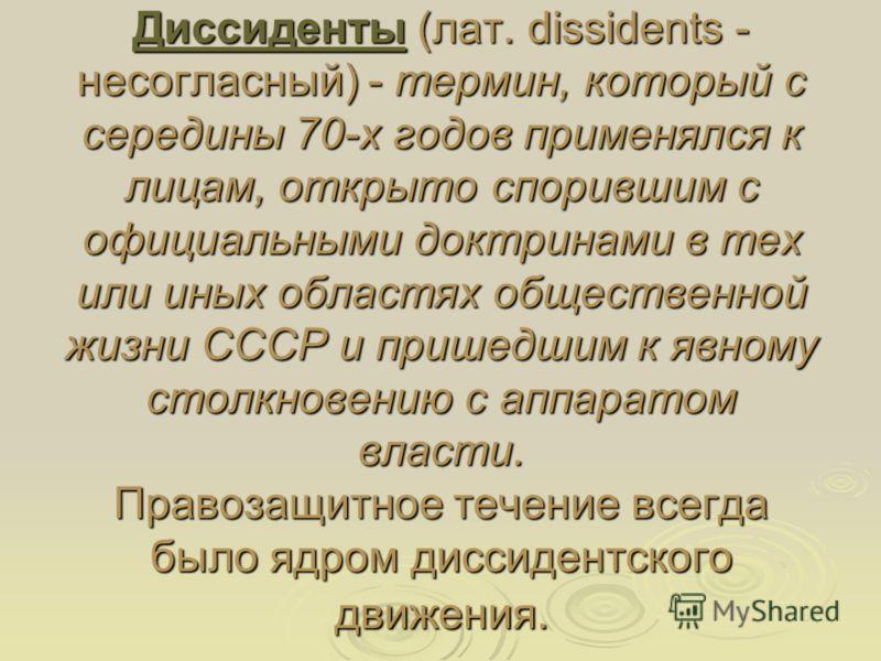 Диссиденты (лат. dissidents - несогласный) - термин, который с середины 70-х годов применялся к лицам, открыто спорившим с официальными доктринами в тех или иных областях общественной жизни СССР и пришедшим к явному столкновению с аппаратом власти. П