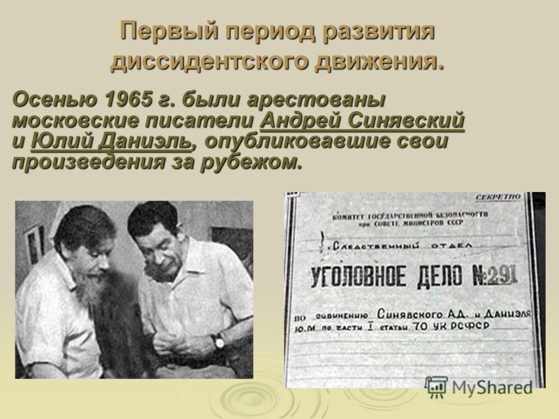 Осенью 1965 г. были арестованы московские писатели Андрей Синявский и Юлий Даниэль, опубликовавшие свои произведения за рубежом. Первый период развития диссидентского движения.