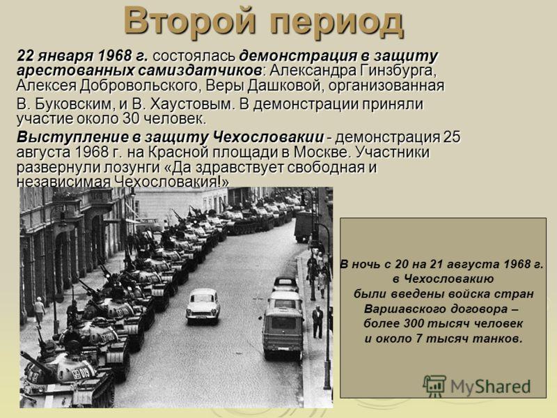 Второй период 22 января 1968 г. состоялась демонстрация в защиту арестованных самиздатчиков: Александра Гинзбурга, Алексея Добровольского, Веры Дашковой, организованная В. Буковским, и В. Хаустовым. В демонстрации приняли участие около 30 человек. Вы