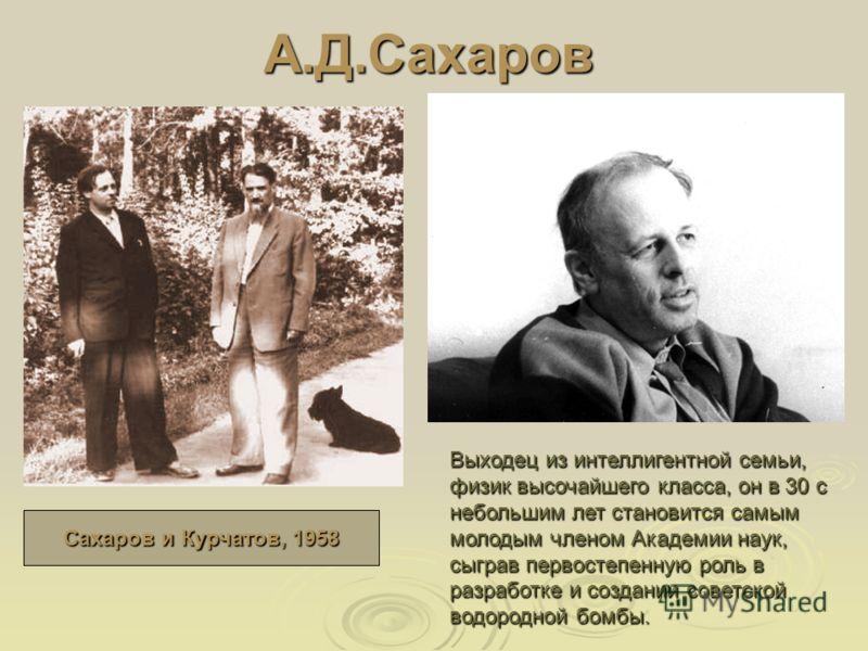 А.Д.Сахаров Выходец из интеллигентной семьи, физик высочайшего класса, он в 30 с небольшим лет становится самым молодым членом Академии наук, сыграв первостепенную роль в разработке и создании советской водородной бомбы. Сахаров и Курчатов, 1958