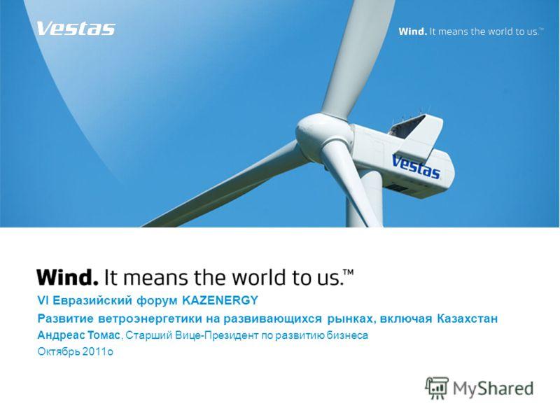 VI Евразийский форум KAZENERGY Развитие ветроэнергетики на развивающихся рынках, включая Казахстан Андреаc Томас, Старший Вице-Президент по развитию бизнеса Октябрь 2011o