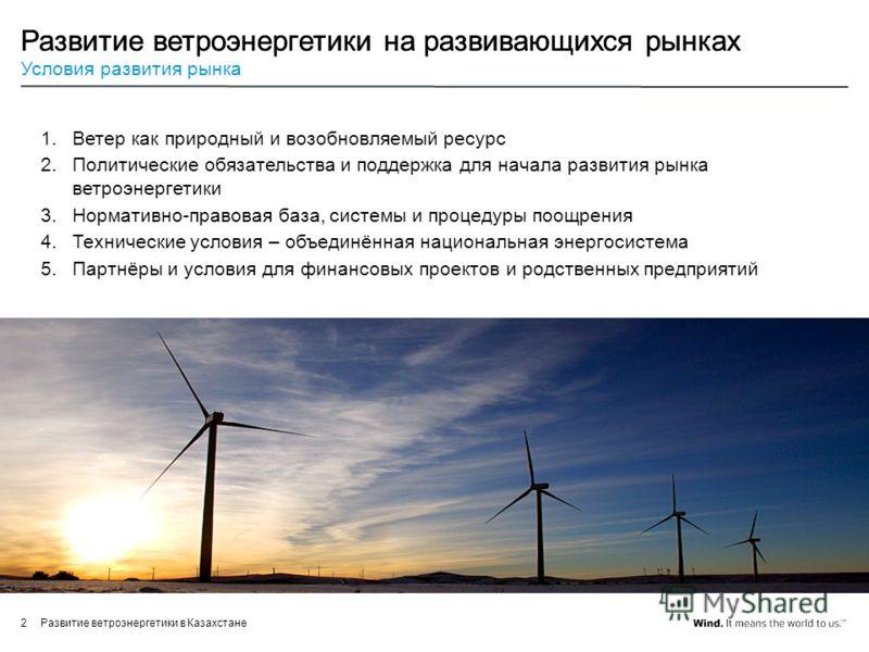 Развитие ветроэнергетики в Казахстане2 Развитие ветроэнергетики на развивающихся рынках Условия развития рынка 1.Ветер как природный и возобновляемый ресурс 2.Политическиe обязательствa и поддержка для начала развития рынка ветроэнергетики 3.Норматив