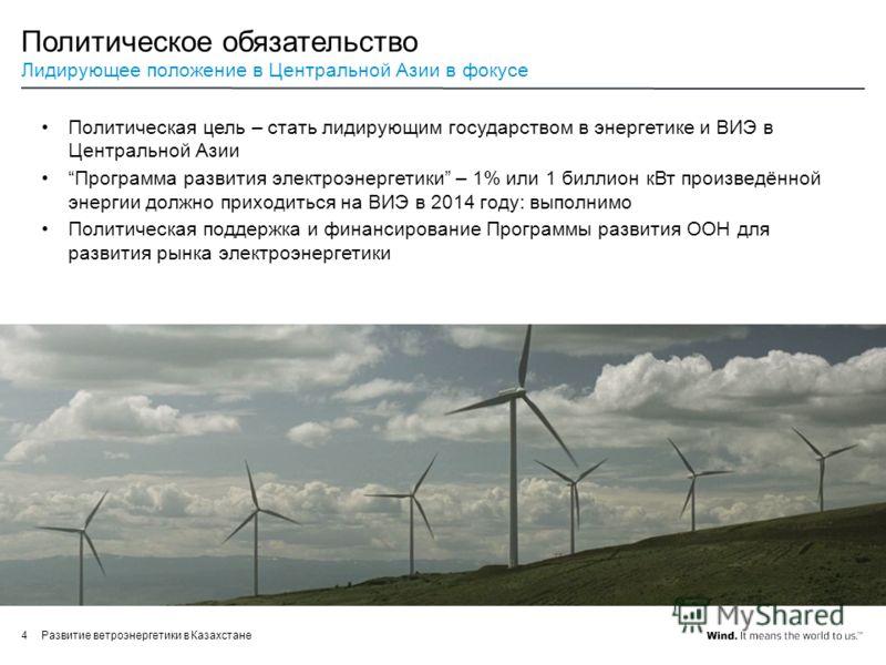 Развитие ветроэнергетики в Казахстане4 Политическое обязательство Лидирующее положение в Центральной Азии в фокусе Политическая цель – стать лидирующим государством в энергетике и ВИЭ в Центральной Азии Программа развития электроэнергетики – 1% или 1