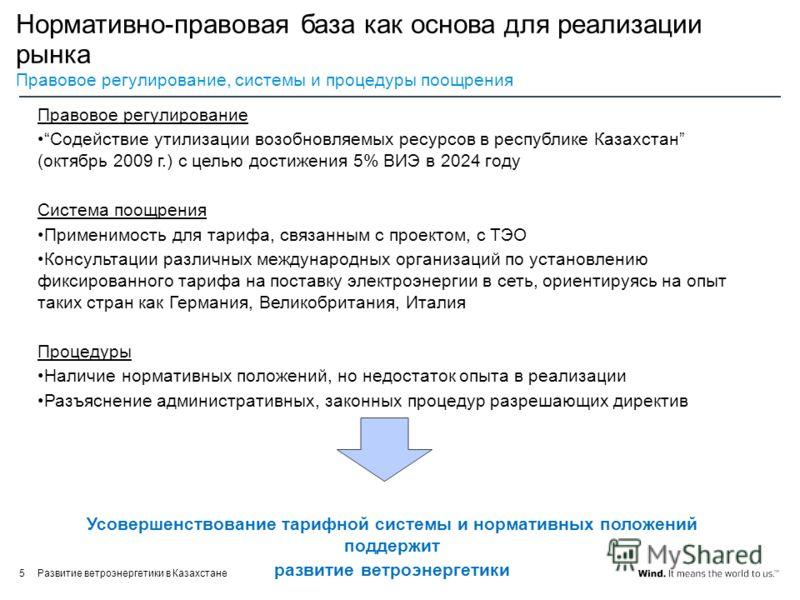 Развитие ветроэнергетики в Казахстане5 Нормативно-правовая база как основа для реализации рынка Правовое регулирование, системы и процедуры поощрения Правовое регулирование Содействие утилизации возобновляемых ресурсов в республике Казахстан (октябрь