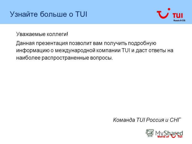 Уважаемые коллеги! Данная презентация позволит вам получить подробную информацию о международной компании TUI и даст ответы на наиболее распространенные вопросы. Команда TUI Россия и СНГ Узнайте больше о TUI